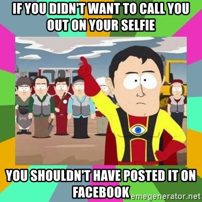 Captain  Obvious South Park - If you didn't want to call you out on your selfie You shouldn't have posted it on Facebook