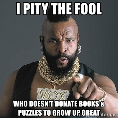Mr T - i PITY THE FOOL WHO DOESN'T DONATE BOOKS & pUZZLES TO GROW UP GREAT