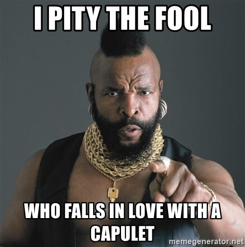 Mr T Fool - I PITY THE FOOL WHO FALLS IN LOVE WITH A CAPULET