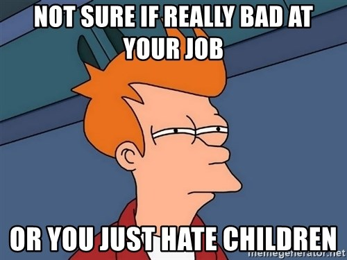 Futurama Fry - NOT SURE IF REALLY BAD AT YOUR JOB OR YOU JUST HATE CHILDREN