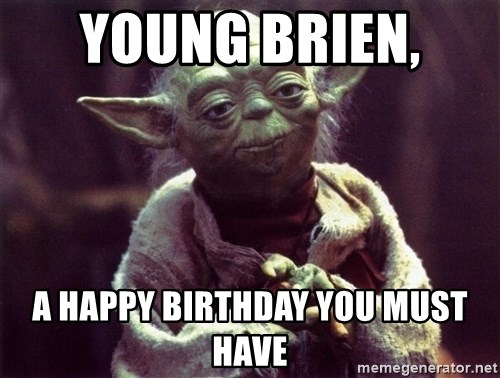 Yoda - Young Brien,  a happy birthday you must have