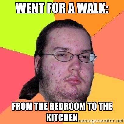 Butthurt Dweller - Went for a walk: From the bedroom to the kitchen