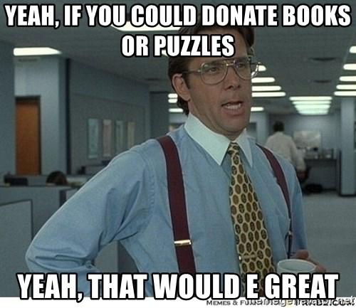 That would be great - YEAH, IF YOU COULD DONATE BOOKS OR PUZZLES YEAH, THAT WOULD E GREAT