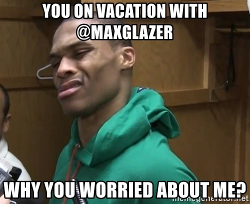 Russell Westbrook - You on vacation with @maxglazer Why you worried about me?