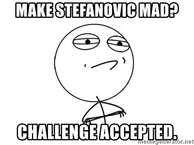 Challenge Accepted HD - Make Stefanovic mad? Challenge accepted.
