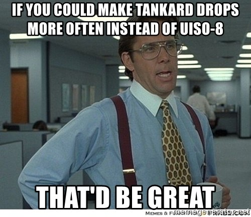 That would be great - if you could make tankard drops more often instead of uiso-8 that'd be great