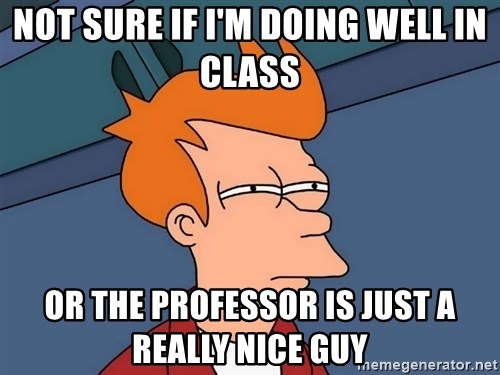 Futurama Fry - Not sure if i'm doing well in class or the professor is just a really nice guy