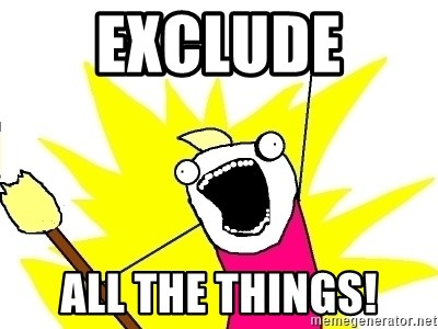 X ALL THE THINGS - EXCLUDE  ALL THE THINGS!