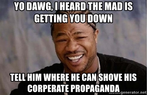 Yo Dawg - yo dawg, i heard the mad is getting you down tell him where he can shove his corperate propaganda