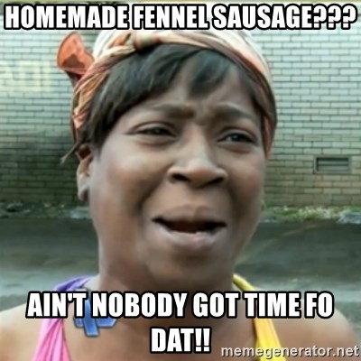 Ain't Nobody got time fo that - Homemade fennel sausage??? Ain't nobody got time fo dat!!