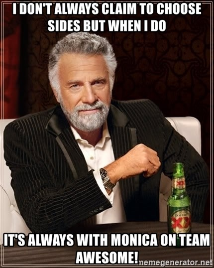 The Most Interesting Man In The World - i don't always claim to choose sides but when i do it's always with monica on team awesome!