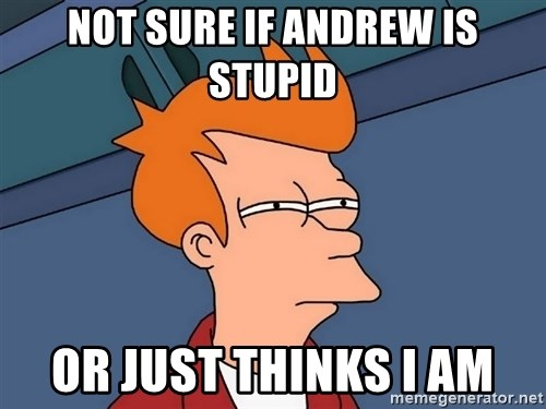 Futurama Fry - Not sure if Andrew is stupid Or just thinks I am