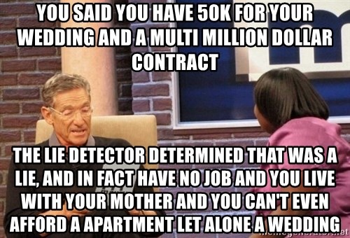 Maury Lie Detector - you said you have 50k for your wedding and a multi million dollar contract  the lie detector determined that was a lie, and in fact have no job and you live with your mother and you can't even afford a apartment let alone a wedding