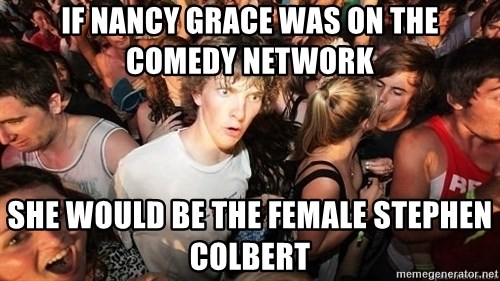 Sudden Realization Ralph - If nancy grace was on the comedy network  she would be the female stephen colbert