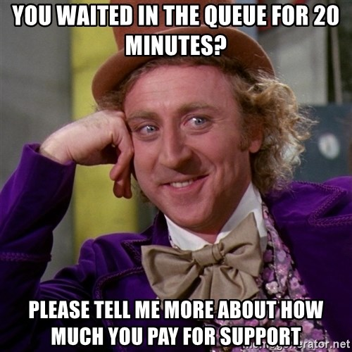 Willy Wonka - you waited in the queue for 20 minutes? Please tell me more about how much you pay for support