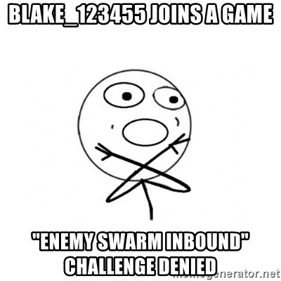 "challenge denied - Blake_123455 Joins A Game ""Enemy Swarm Inbound""               Challenge Denied"