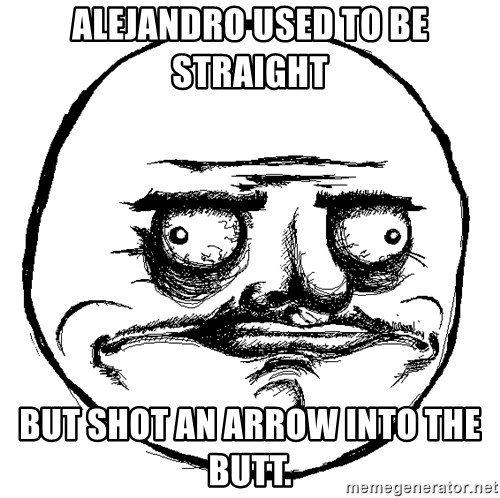 Me Gusta Ships - Alejandro used to be straight but shot an arrow into the butt.