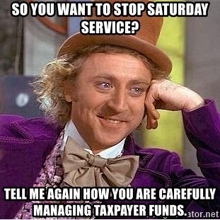 Willy Wonka - So you want to stop saturday service? tell me again how you are carefully managing taxpayer funds.