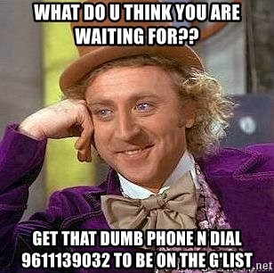 Willy Wonka - what do u think you are waiting for?? get that dumb phone n dial 9611139032 to be on the g'list