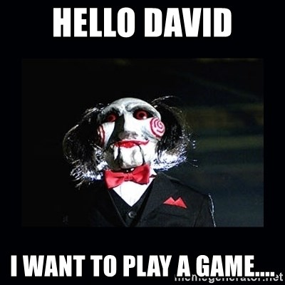 saw jigsaw meme - Hello David I want to play a game....