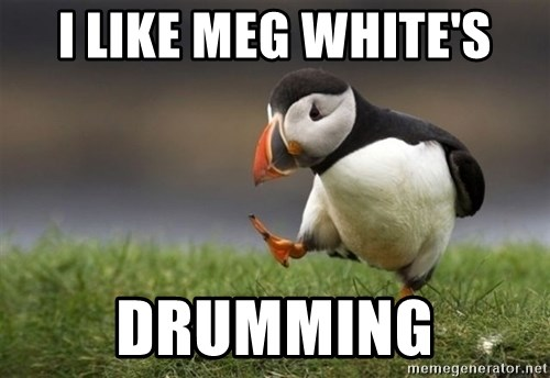 Unpopular Opinion Puffin - i like meg white's drumming