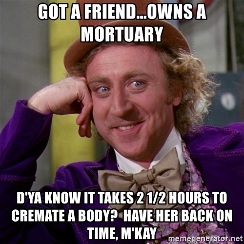 Willy Wonka - Got a friend...owns a mortuary D'ya know it takes 2 1/2 hours to cremate a body?  Have her back on time, M'kay