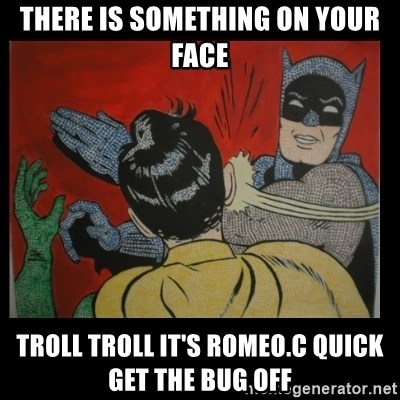 Batman Slappp - There is something on your face troll troll It's Romeo.C quick get the bug off