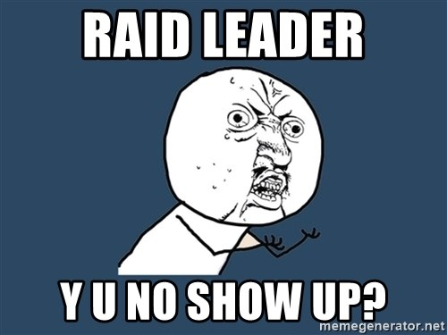Y U No - Raid leader y u no show up?