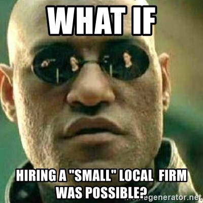 "What If I Told You - What if Hiring a ""Small"" local  firm was possible?"