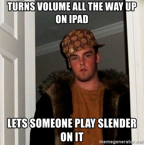 Scumbag Steve - Turns volume all the way up on ipad Lets someone play slender on it
