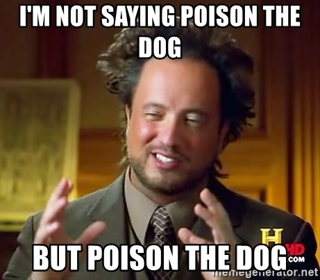Ancient Aliens - I'm not saying poison the dog but poison the dog