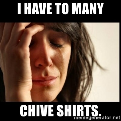 First World Problems - I have to many  chive shirts.