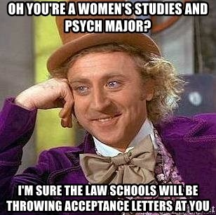 Willy Wonka - Oh you're a women's studies and psych major? i'm sure the law schools will be throwing acceptance letters at you