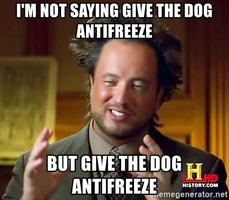 Ancient Aliens - I'm not saying give the dog antifreeze but give the dog antifreeze