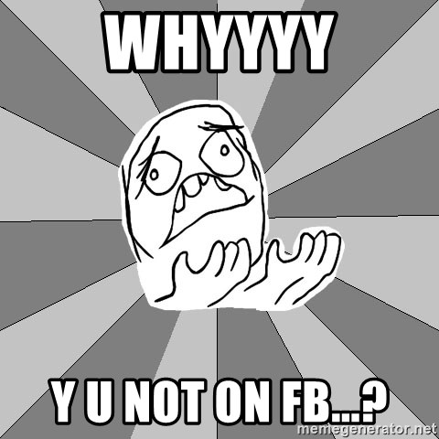 Whyyy??? - whyyyy y u not on fb...?
