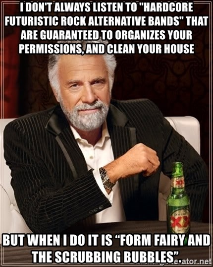 """The Most Interesting Man In The World - I don't always listen to """"Hardcore Futuristic Rock Alternative bands"""" that are guaranteed to organizes your permissions, and clean your house But when I do it is """"Form Fairy and the Scrubbing bubbles""""."""