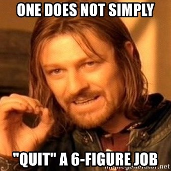 "One Does Not Simply - One does not simply ""quit"" a 6-figure job"