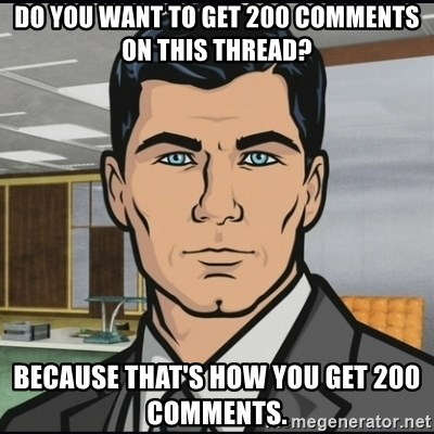 Archer - Do you want to get 200 comments on this thread? Because that's how you get 200 comments.