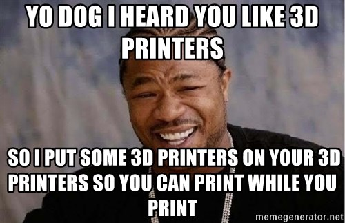 Yo Dawg - Yo dog I heard you like 3d printers  so I put some 3d printers on your 3d printers so you can print while you print