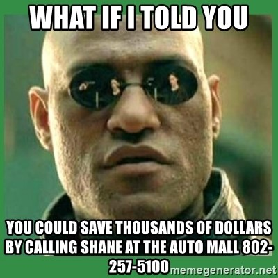 Matrix Morpheus - what if I told you you could save thousands of dollars by calling shane at the auto mall 802-257-5100