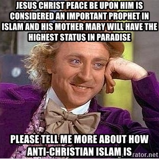 Willy Wonka - Jesus christ peace be upon him is considered an important prophet in islam and his mother mary will have the highest status in paradise please tell me more about how anti-christian islam is