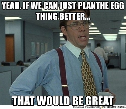 That would be great - yeah. If we can just planthe egg thing better... That Would Be great