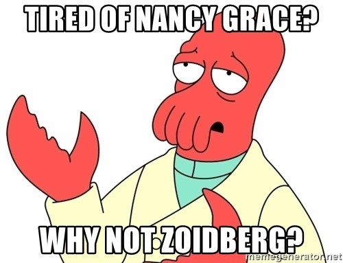 Why not zoidberg? - Tired of Nancy GRACE? wHY NOT ZOIDBERG?