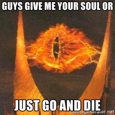 Eye of Sauron - guys give me your soul or  just go and die