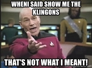 Captain Picard - whenI said show me the klingons that's not what i meant!