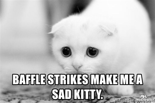 Sadcat -  baffle strikes make me a sad kitty.