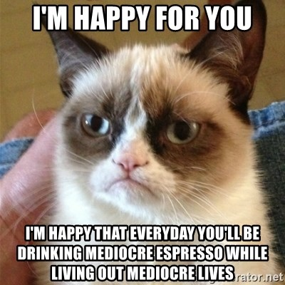 Grumpy Cat  - I'm happy for you I'm happy that everyday you'll be drinking mediocre espresso while living out mediocre lives