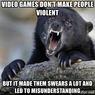 Insane Confession Bear - video games don't make people violent but it made them swears a lot and led to misunderstanding
