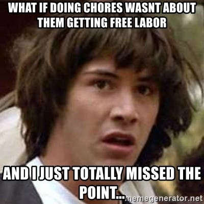 Conspiracy Keanu - What if doing chores wasnt about them getting free labor and i Just totally missed the point...