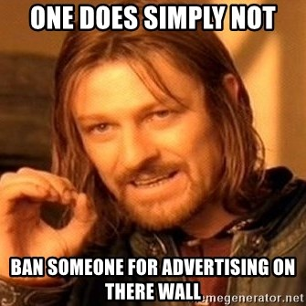 One Does Not Simply - one does simply not ban someone for advertising on there wall